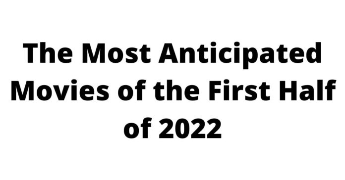 The Most Anticipated Movies of the First Half of 2022